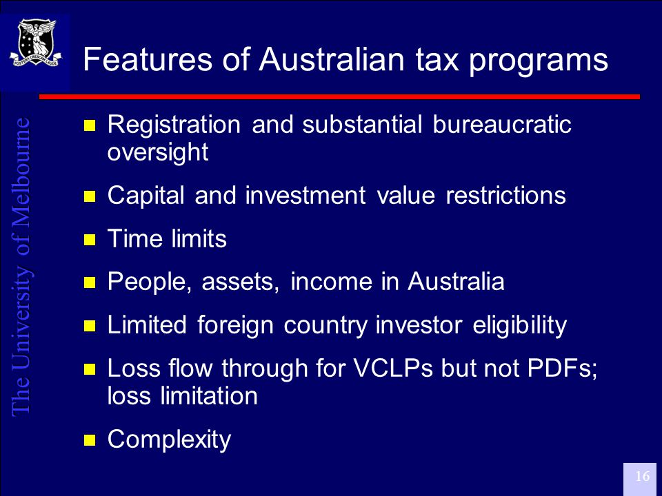 The University of Melbourne 17 Policy issues  Cost/benefit analysis  Both costs and benefits are difficult to measure  Costs –tax expenditure analysis  Benefits –data collection and measurement  Design - front-end/back-end  Front-end: tax avoidance; backing losers  Back-end: is it enough incentive given the high proportion of losers to winners.