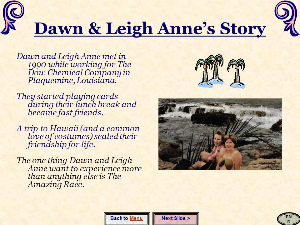 Dawn & Leigh Anne's Story Dawn and Leigh Anne met in 1990 while working for The Dow Chemical Company in Plaquemine, Louisiana.