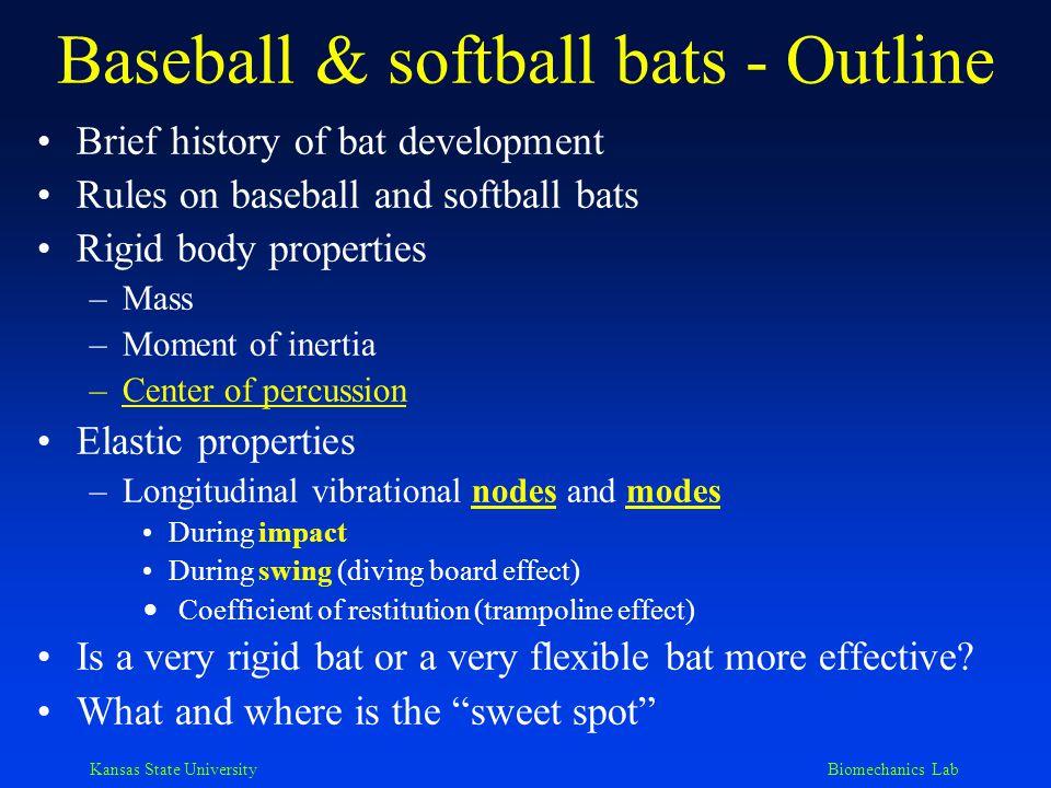 Kansas State University Biomechanics Lab Brief History of Bat Development: In the Beginning Began with basically a stick around 1830 In 1850's, handle and barrel were emerging Around 1900, modern-day shape had evolved