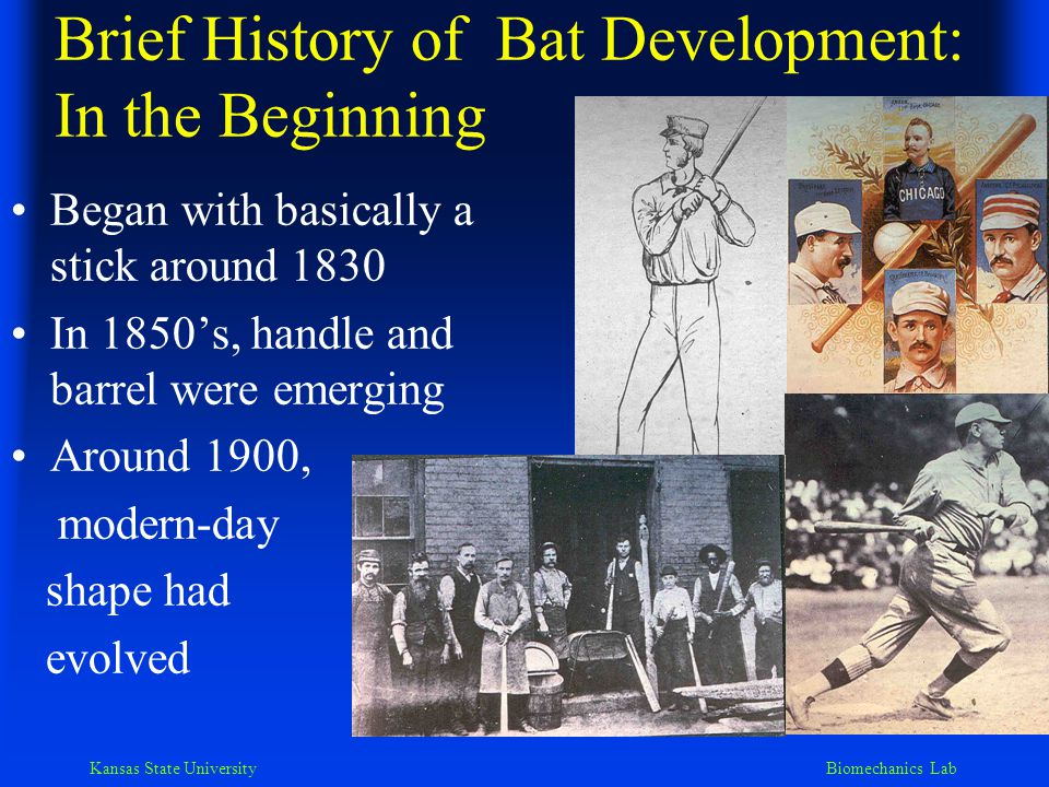 Kansas State University Biomechanics Lab History of Bat Dev: Late Wood Era From the early 1900's until ~1970, the wood bat was used exclusively with minor design changes