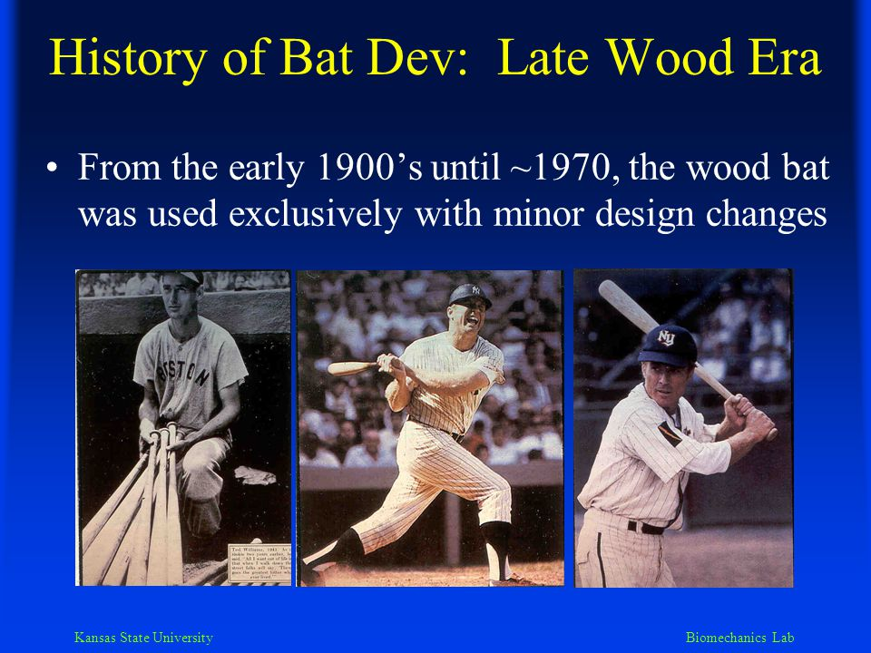 Kansas State University Biomechanics Lab History of Bat Dev: Aluminum Era Aluminum bats first appeared around 1970 Since 1980 materials with higher strength/mass ratios have emerged The plethora of recent innovations are causing concern by softball & baseball governing bodies