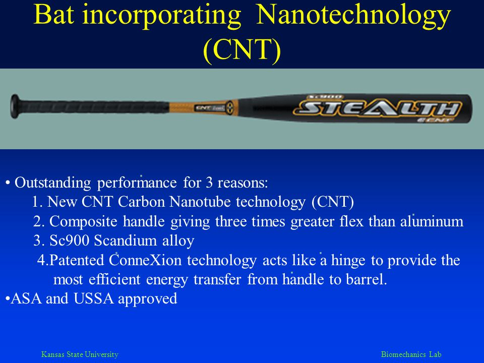 Kansas State University Biomechanics Lab Another CNT bat Not ASA approved, but USSA approved, thus it is hotter than previous bat Addition of CNT carbon nanotube technology strengthens composite structures Designed for more handle flex - two times greater than aluminum How do we determine if these innovations are real or bogus?