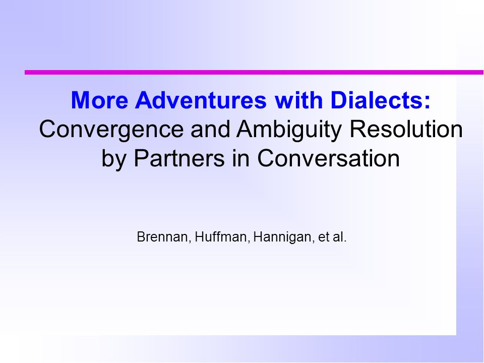 More Adventures with Dialects: Convergence and Ambiguity Resolution by Partners in Conversation Brennan, Huffman, Hannigan, et al.
