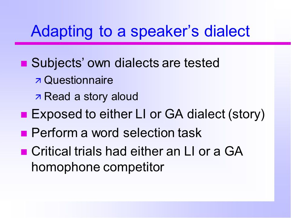 Adapting to a speaker's dialect Subjects' own dialects are tested  Questionnaire  Read a story aloud Exposed to either LI or GA dialect (story) Perform a word selection task Critical trials had either an LI or a GA homophone competitor