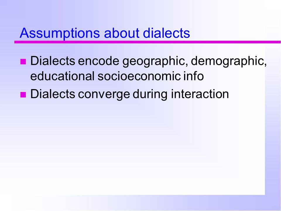 Assumptions about dialects Dialects encode geographic, demographic, educational socioeconomic info Dialects converge during interaction