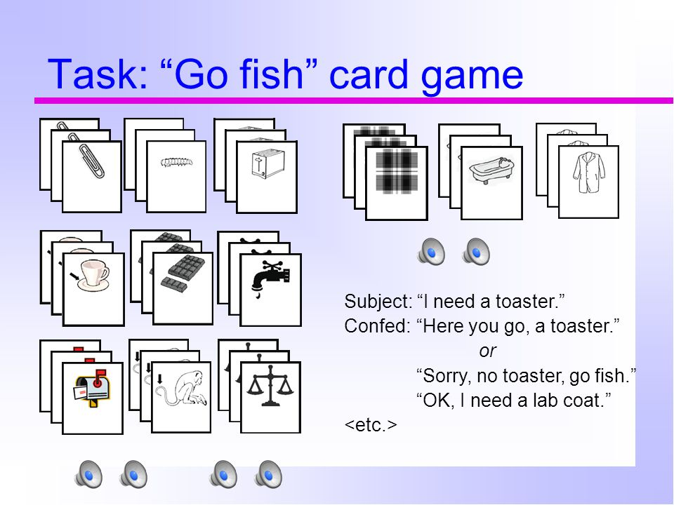 Task: Go fish card game Subject: I need a toaster. Confed: Here you go, a toaster. or Sorry, no toaster, go fish. OK, I need a lab coat.