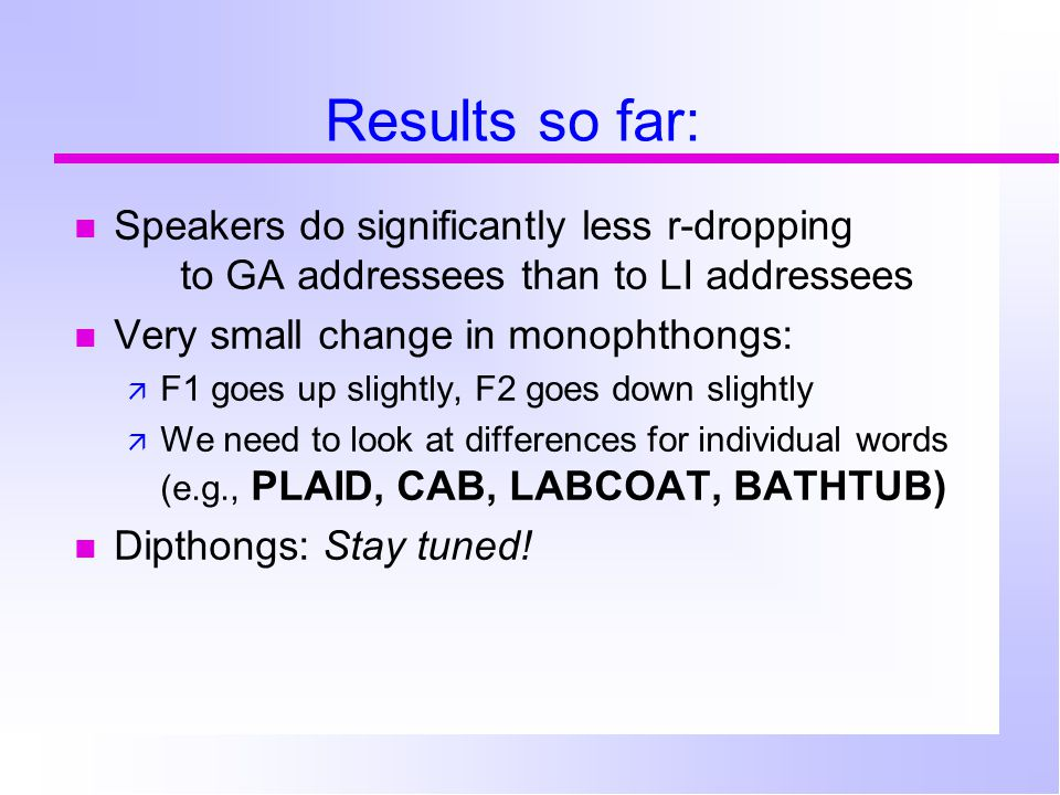 Results so far: Speakers do significantly less r-dropping to GA addressees than to LI addressees Very small change in monophthongs:  F1 goes up slightly, F2 goes down slightly  We need to look at differences for individual words (e.g., PLAID, CAB, LABCOAT, BATHTUB) Dipthongs: Stay tuned!