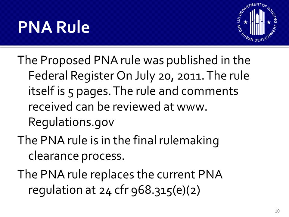 11 PNA Rule The PNA Rule will require: – All PHAs regardless of size to perform a PNA once every 5 years, to update annually, and to submit to HUD in a format determined by HUD-THE GPNA TOOL currently available – The PNA will have a planning horizon of 20 years – The PNA will be coordinated with and integrate data from the required energy audit – Minimum qualifications for a PNA provider, can be performed by qualified PHA staff