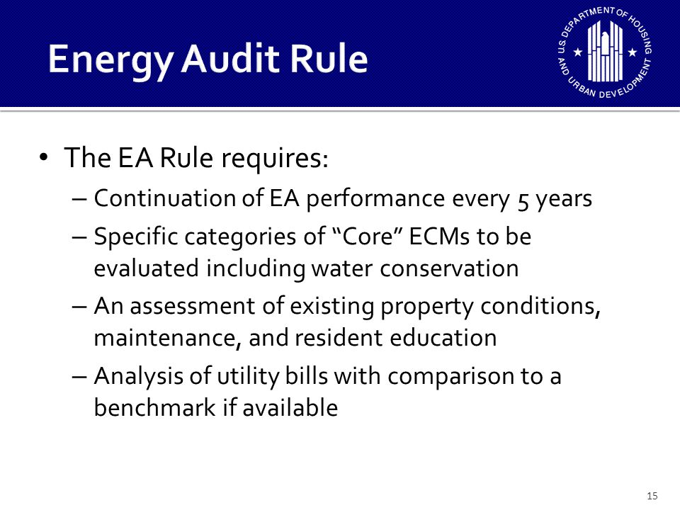 The EA rule requires (cont'd): – Identification and recommendations on ECMs that should be considered by the PHA – Categorization of ECMs by payback period based upon a simple payback calculation – Cost of the recommended ECM's in current $ and expected useful life – Annual consumption savings projection for each ECM – Identification of exposures and other opportunity 16