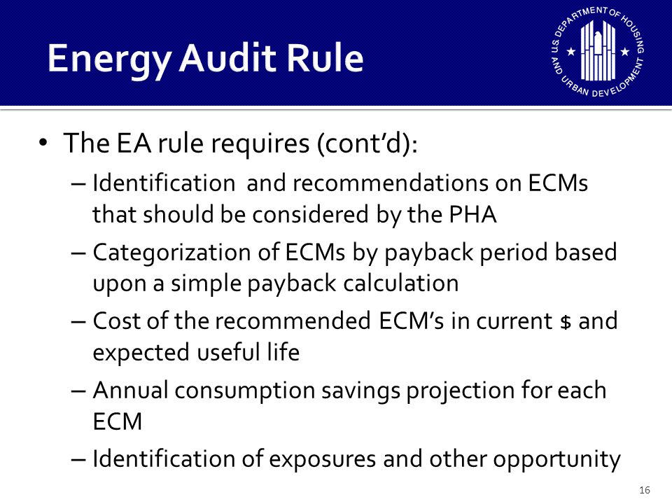 The EA does not require a specific form or format The EA rule will establish minimum qualifications for an energy auditor: – Experienced in the performance of residential energy audits – Shall hold a valid certification from a recognized state or national energy auditor certifying agency – The energy auditor can be qualified PHA staff or utility company providers 17