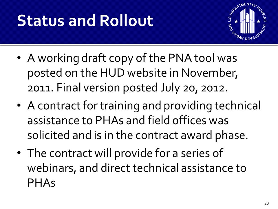 The rules which will enable the implementation of the new PNA are in the final rulemaking clearance process and are anticipated to be published by the fall, 2012 Once the rules are published, implementation will begin immediately with all PHAs required to submit a PNA over a year's time period after publication of the rules.