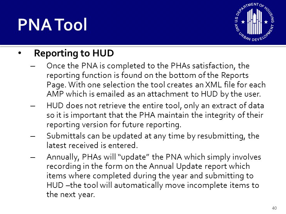 41 PNA Tool HUD will collect summary level data from the PHAs: – Replacement Needs for Site, Building Exterior, Building Systems, Common Areas, and Unit gross numbers plus major historical component cost items such as roofs, windows, HVAC, plumbing, and electrical.
