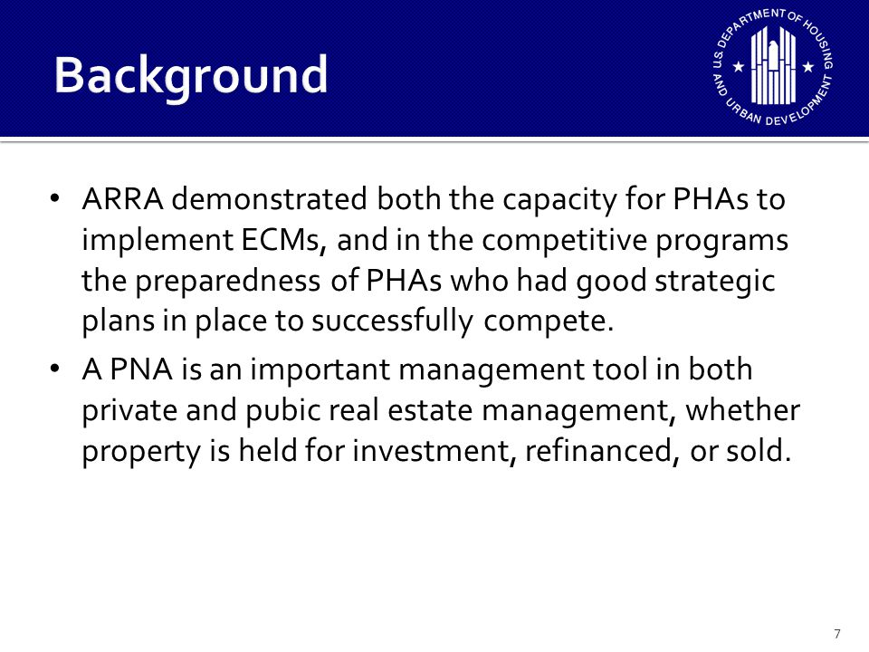 Objectives of the program to establish new standards for PNAs and for EAs include: – Move public housing toward general real estate industry practices – Encourage a project based strategic planning approach as opposed to a reporting approach – Integrate EAs with PNAs to improve the potential for implementation of energy conservation measures (ECMs) and green measures.