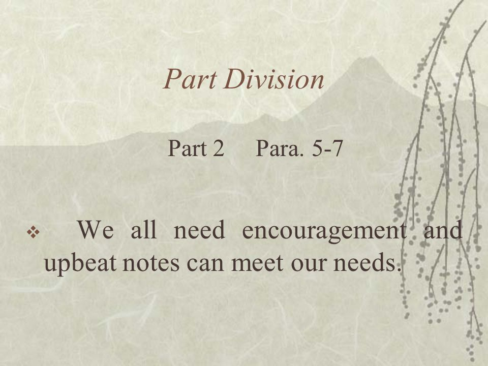 Part Division  We all need encouragement and upbeat notes can meet our needs. Part 2 Para. 5-7