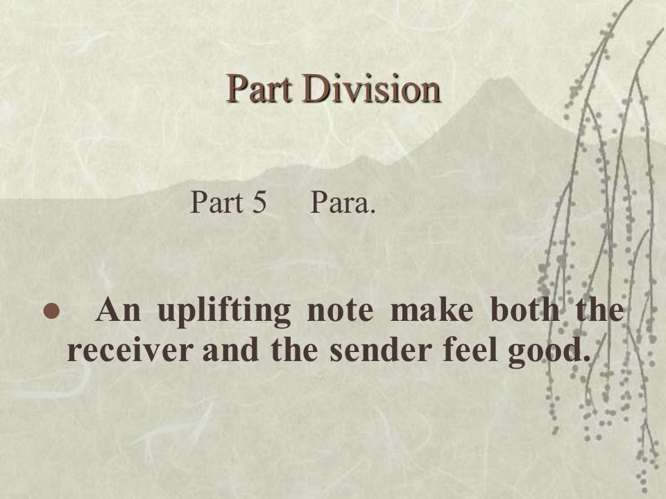Part Division An uplifting note make both the receiver and the sender feel good. Part 5 Para.