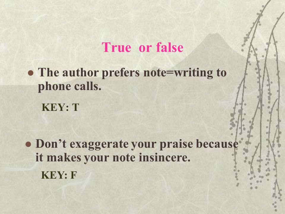 True or false KEY: T KEY: F The author prefers note=writing to phone calls.