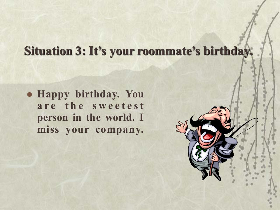 Situation 3: It's your roommate's birthday.Happy birthday.