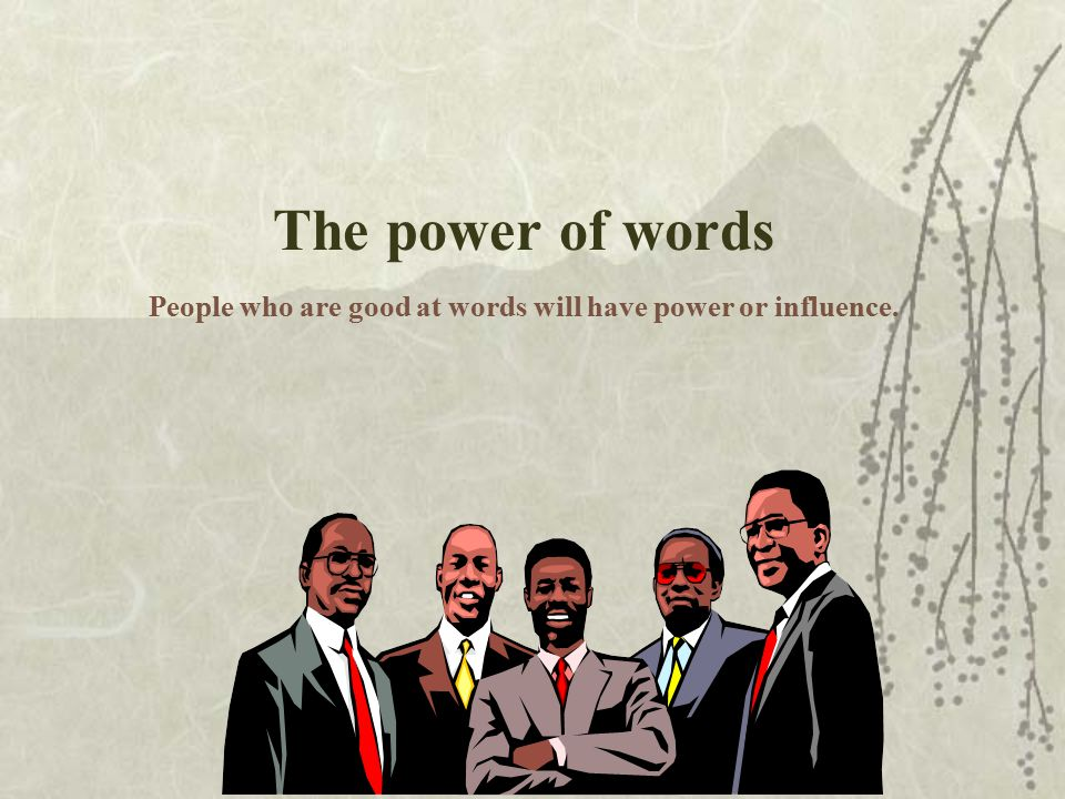 The power of words People who are good at words will have power or influence.