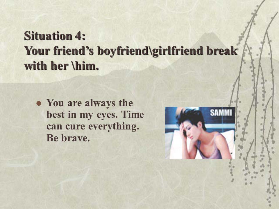Situation 4: Your friend's boyfriend\girlfriend break with her \him.