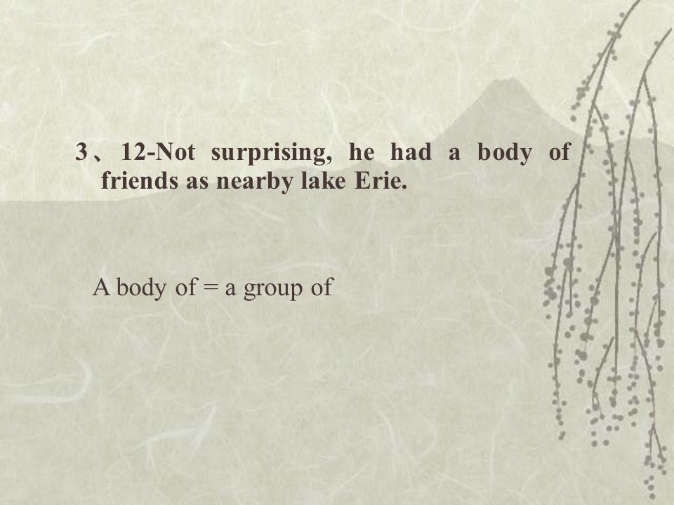 3 、 12-Not surprising, he had a body of friends as nearby lake Erie. A body of = a group of