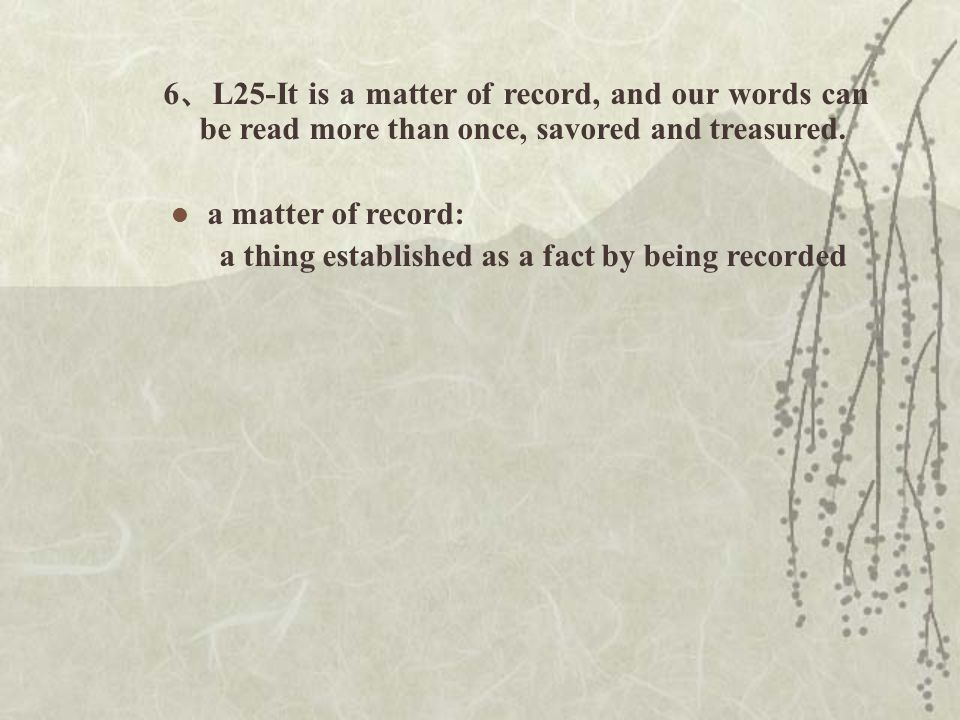 6 、 L25-It is a matter of record, and our words can be read more than once, savored and treasured.