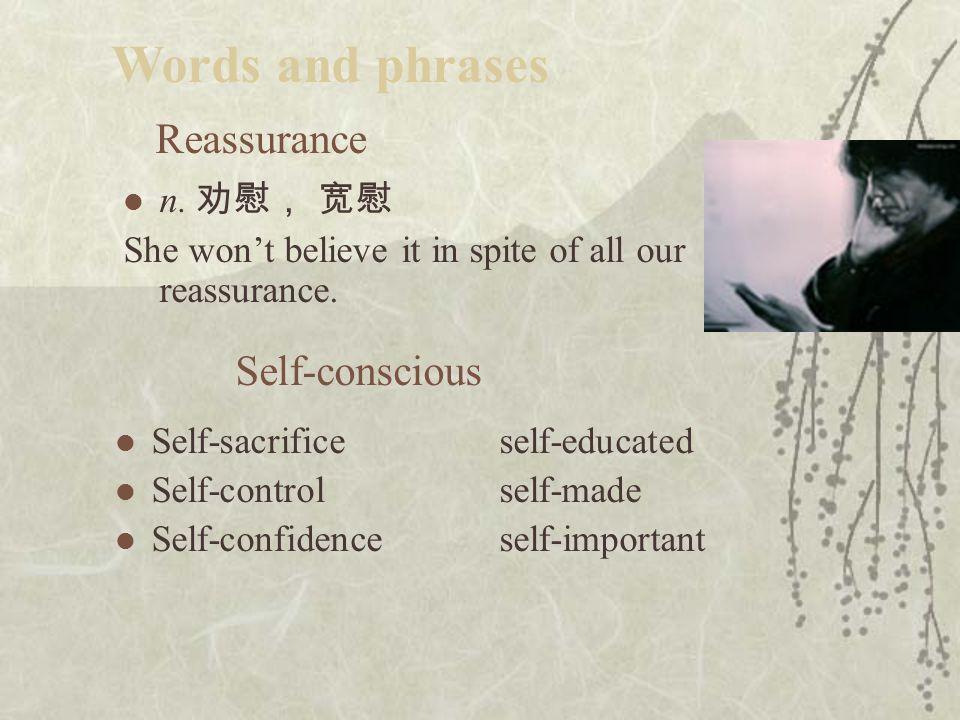 Reassurance n.劝慰, 宽慰 She won't believe it in spite of all our reassurance.