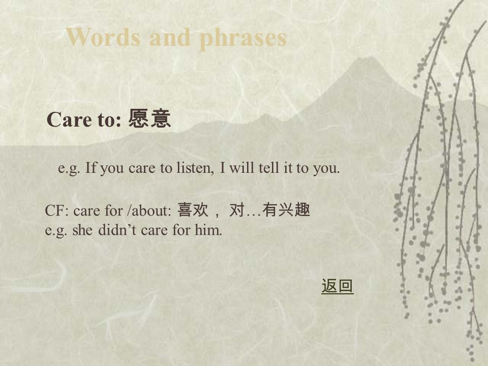 Care to: 愿意 Words and phrases e.g.If you care to listen, I will tell it to you.