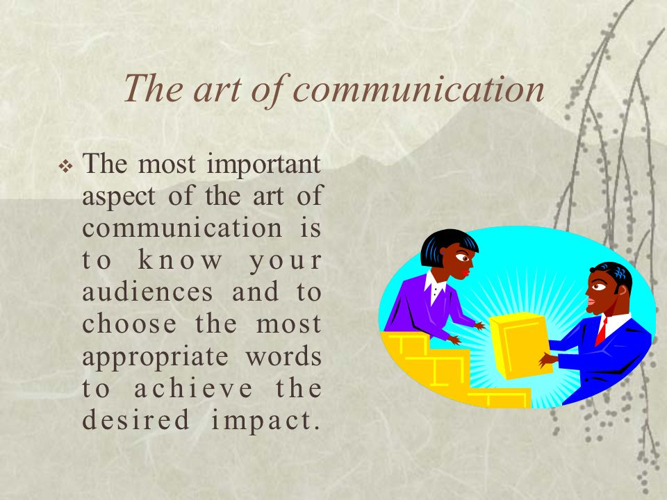 The art of communication  The most important aspect of the art of communication is to know your audiences and to choose the most appropriate words to achieve the desired impact.