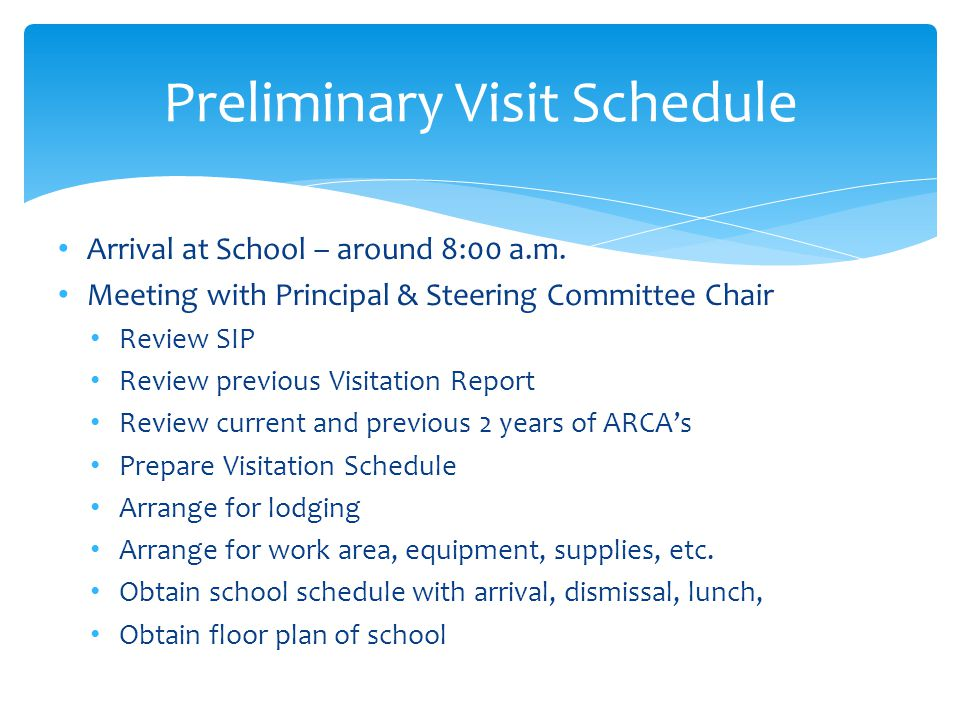 Preliminary Visit Schedule Arrange for Voucher Forms for Team Arrange for times and rooms for interviews and meetings Review Personnel Credentials - Checklist Meet with Pastor – procedures and importance of Visit Tour School Facilities & Grounds Call Diocesan Office – readiness of school for visit Meet with Faculty at end of day – information regarding the Visitation: Team, schedule, questions, affirmation of SIP