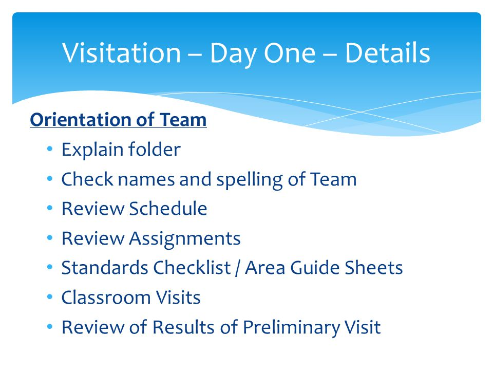 Visitation – Day One – Details Guidelines for Administration / Steering Committee Meeting Understand process and work on SIP Clarify and ask questions about SIP Ask about communication of process Ask about difficulties / successes Is school pleased with outcomes.