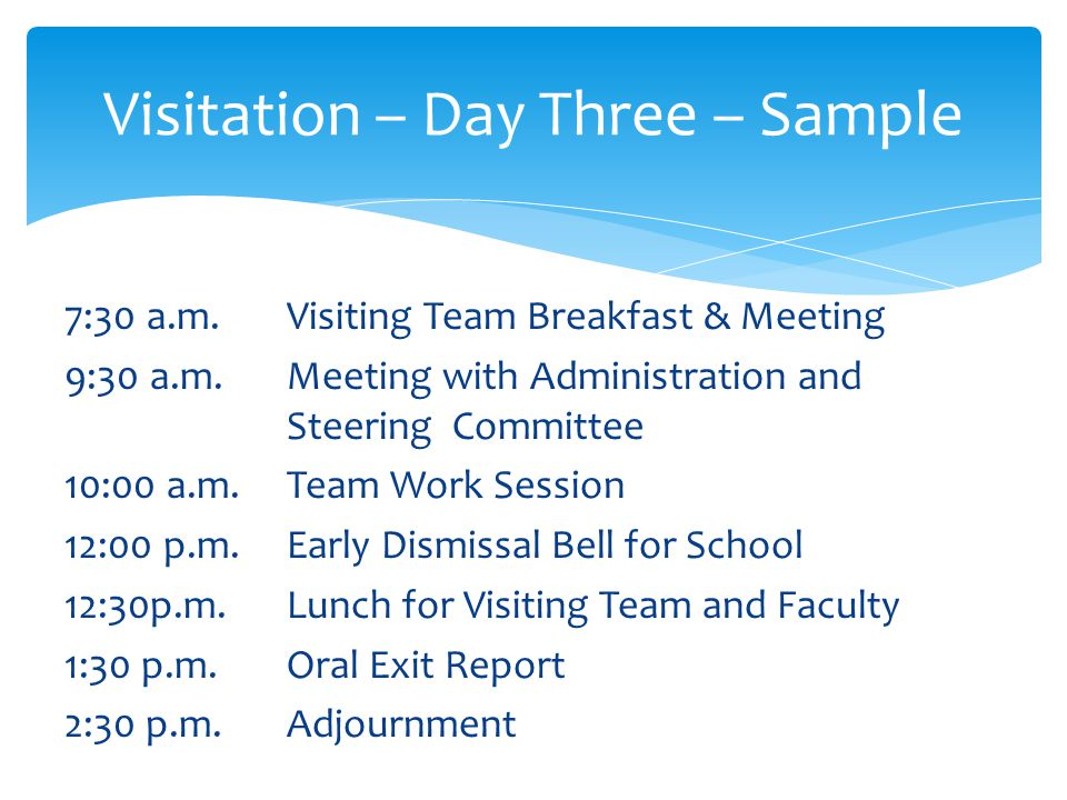 Visitation – Day Three – Details Meeting with Administration / Steering Committee Review Standards Checklist – ask questions about items not observed Review Recommendations to SIP Process and Action Plan Share comments from Parent and Student Meetings check for any clarifications