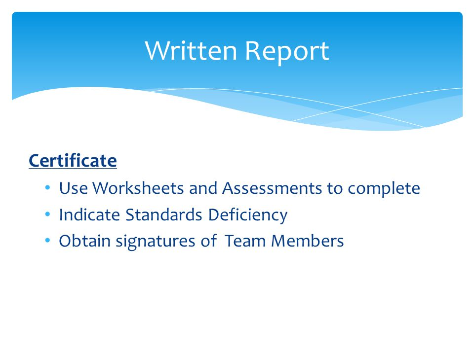 Written Report Chairperson's Last Duties Receive from each Member: Assessment Tool for Specific Area Area Work (Comments, Commendations, Recommendations) Standards Recommendations Obtain signatures on Certificate Write and edit Report Review Chairperson's Checklist