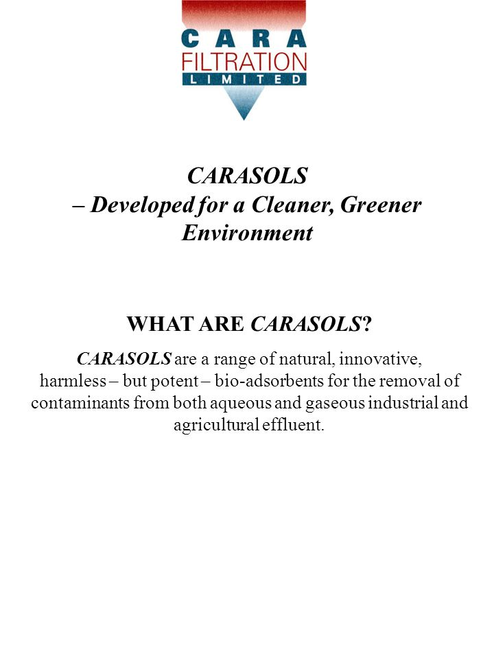Carasols are:-  Derived from specific waste materials from food processing which currently attract a cost for disposal  Low-cost (capital and recurrent) compared with alternatives  In the form of a range of non-hazardous, safe/pleasant-to- use powdered media  Extremely versatile with respect to the wide range of molecules and ions they will trap  Able to be used when wet or dry for waste-water or gas/odour applications  Very strong binding of the contaminant to Carasol Difficult to de-sorb what is trapped  Completely biodegradable in landfill and safe to incinerate.