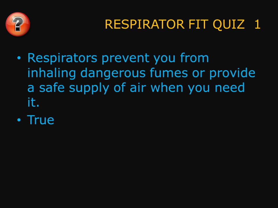 RESPIRATOR FIT QUIZ 2 A respirator is only as good as its fit and its seal. True