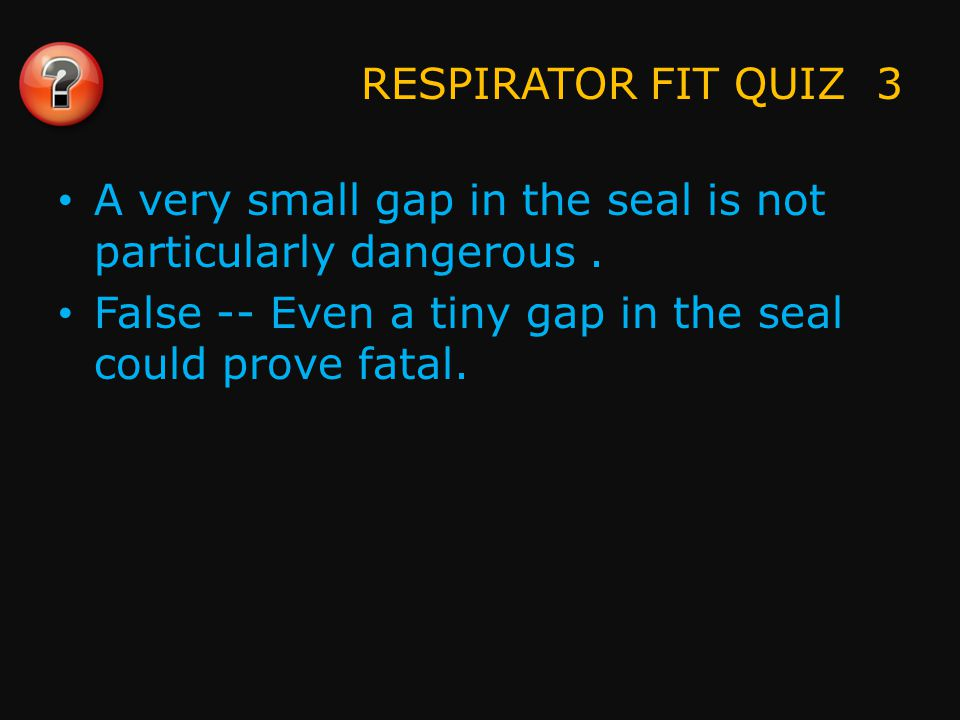 RESPIRATOR FIT QUIZ 4 You should check the fit of your respirator at least once a month.