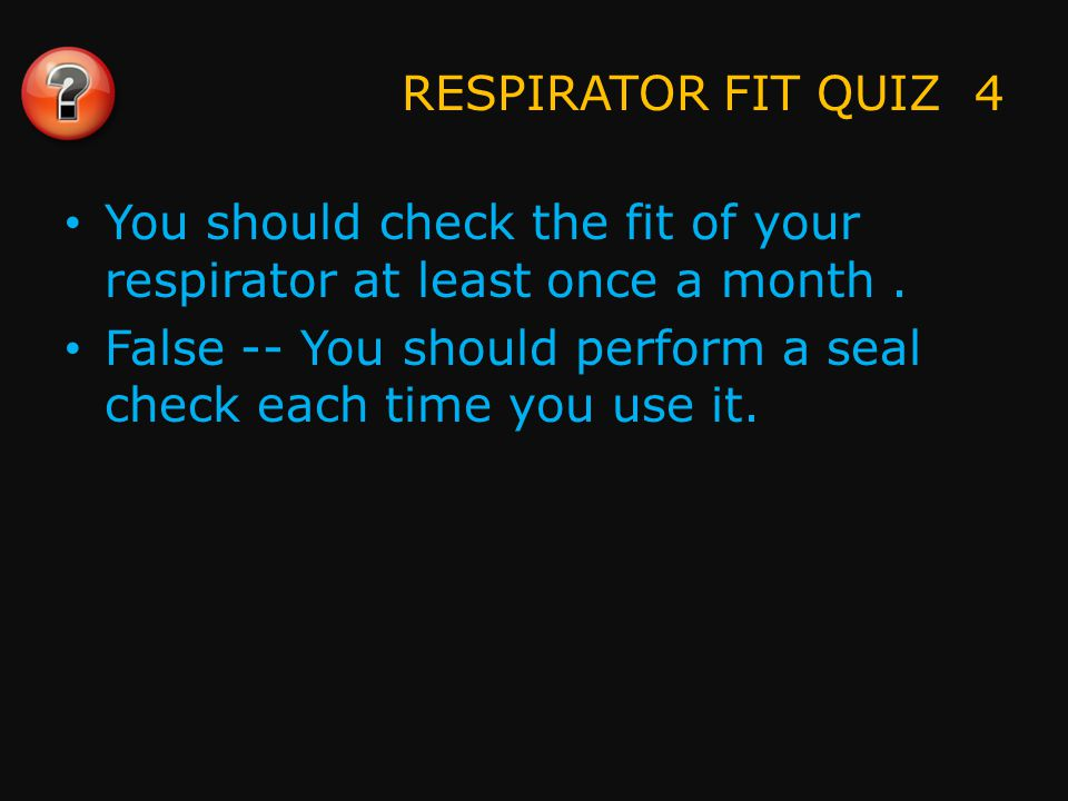 RESPIRATOR FIT QUIZ 5 A respirator that fits properly is tight around the chin and pinches the nose.