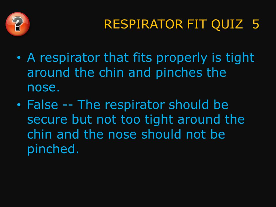 RESPIRATOR FIT QUIZ 6 Facial hair can cause a bad fit.