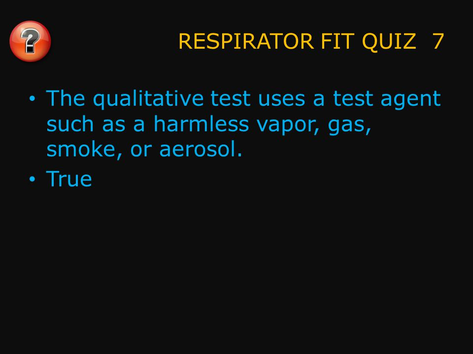 RESPIRATOR FIT QUIZ 8 The quantitative test uses special instruments to measure contaminants outside the respirator face piece.