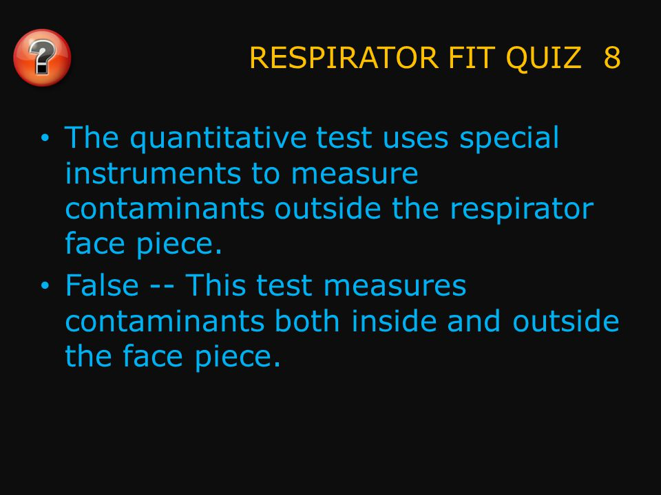 RESPIRATOR FIT QUIZ 9 The face piece should not bulge during a positive pressure test.