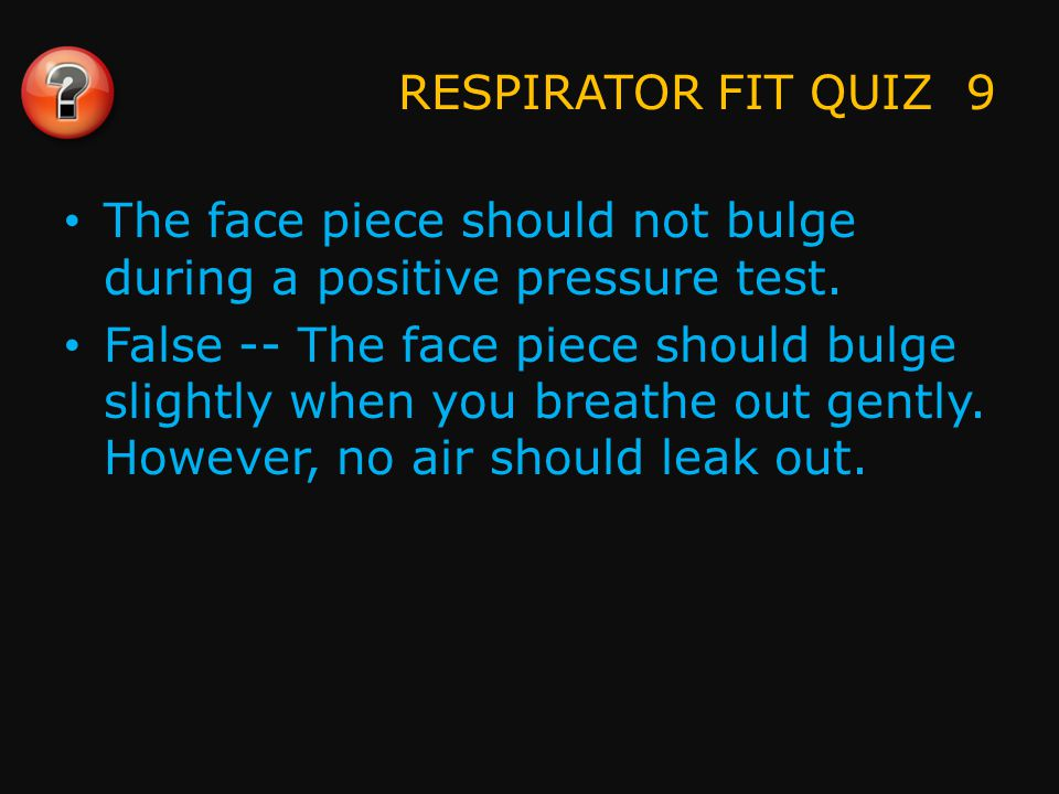 RESPIRATOR FIT QUIZ 10 In a negative pressure test, the face piece should collapse against your face.