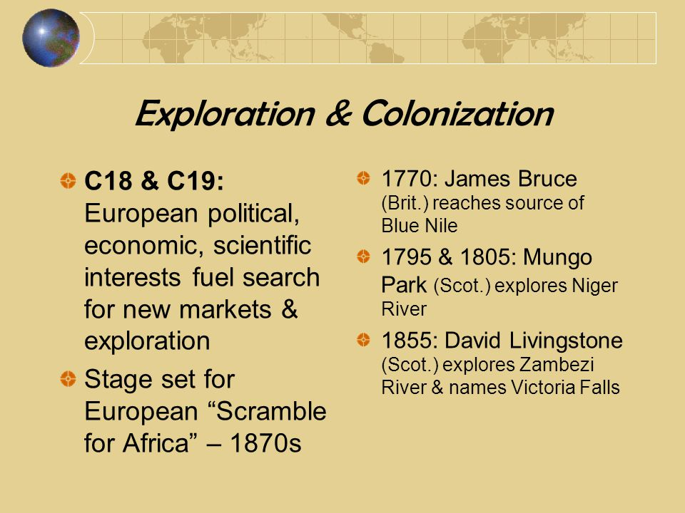 Exploration, Imperialism & Racism 1863: British explorers Speke & James Augustus Grant, traveling downstream, & Sir Samuel White Baker, working upstream, locate sources of Nile Christian missionaries & European merchants come with European explorers View of Africans: primitive, pre-literate, undeveloped a/c Eurocentric theories of evolution of civilized culture.