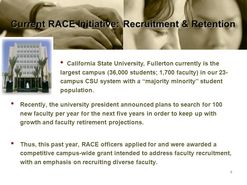 7 Current RACE Initiative: Recruitment & Retention Modest funds ($6,000) from the campus-wide Mission and Goals grant will enable RACE to complete the following activities: 1)Compile and disseminate an annotated bibliography of books, articles and videos regarding successful recruitment and retention of faculty of color.