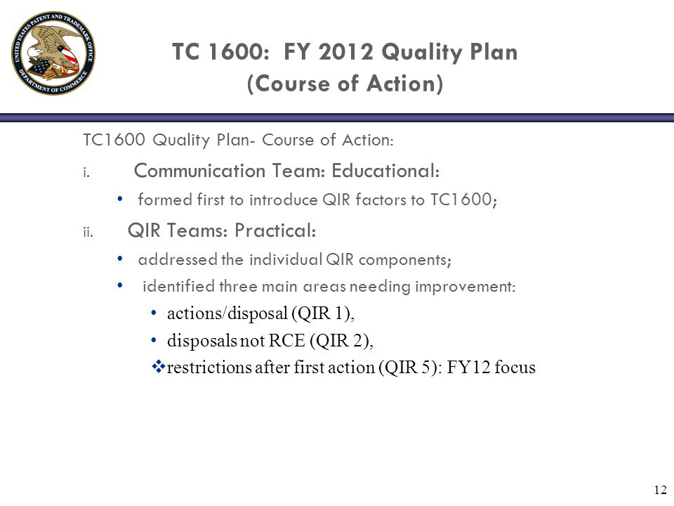 TC 1600: FY 2012 Quality Plan (Implementation) TC 1600: FY 2012 Quality Plan: Implementation: Communication team (4 SPE's): TC 1600 Awareness: May FY12: SPE introduction QIR introduction and restriction strategy to SPE's via management meeting; June FY12: Examiner introduction: SPE's communicate QIR information and restriction strategy to examiners at Art Unit meetings.