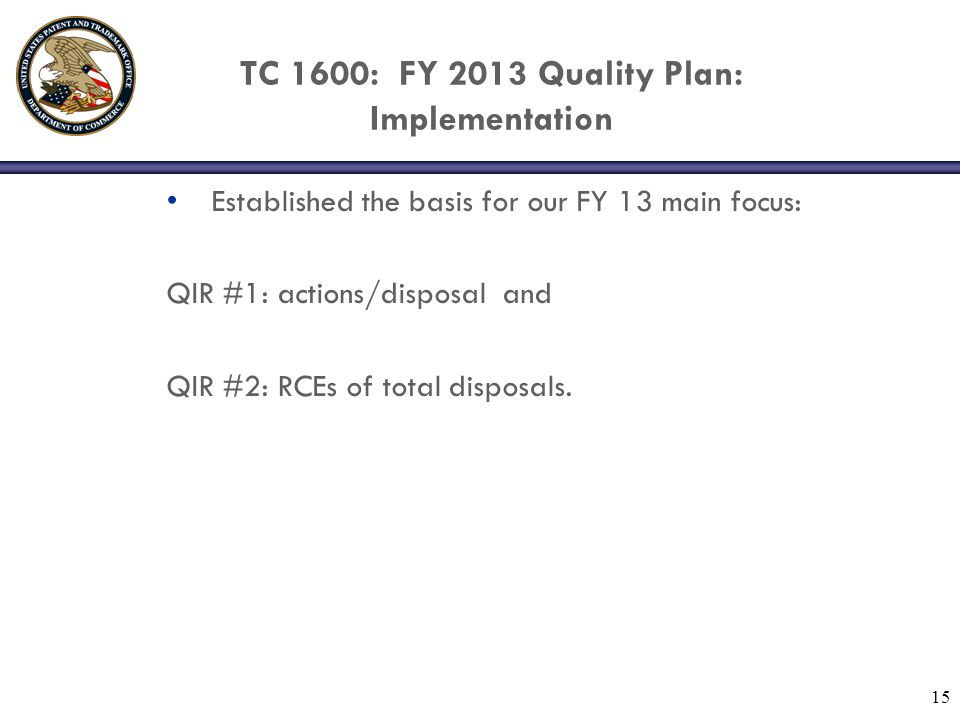 TC 1600: FY 2013 Quality Plan: QIR#1(actions/disposal) QIR #1 (actions/disposal): Examiners with above average actions/disposal were identified and information communicated to SPEs; Workgroup Manager/Examiner informational and training sessions have been held; % Employees Averaging <3 Actions per Disposal:  I mproved from 70.6% (EOY12) to 75.4% (FY 13 midyr).