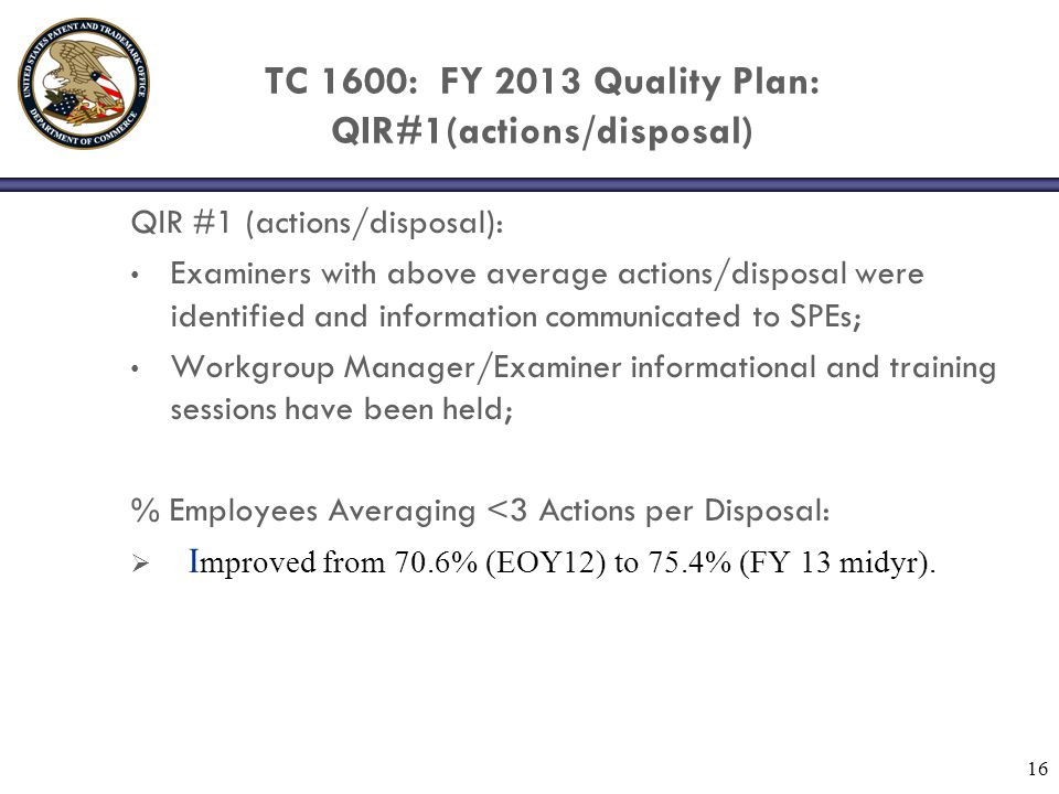 TC 1600: FY 2013 Quality Plan: QIR#2 (RCEs) QIR #2: RCE filings Interviews after final and during prosecution have been encouraged; Patterns in repeated filings of RCEs are being investigated; Examiners with a disproportionate number of disposals for RCE are being identified and docket management issues addressed.