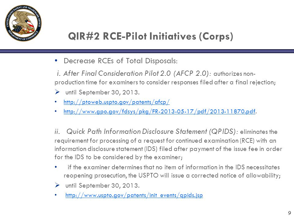 QIR#2 RCE Initiatives (USPTO/Public) RCE Outreach Program: http://ptoweb.uspto.gov/ptointranet/index.htm http://ptoweb.uspto.gov/ptointranet/index.htm USPTO/Patent Public Advisory Committee (PPAC) collaboration; Purpose: i.to learn more about the root causes for RCE filings and related pressure points experienced by our stakeholder community; and ii.enable applicants to use RCE practice when needed and avoid it when equal or better options may be available.