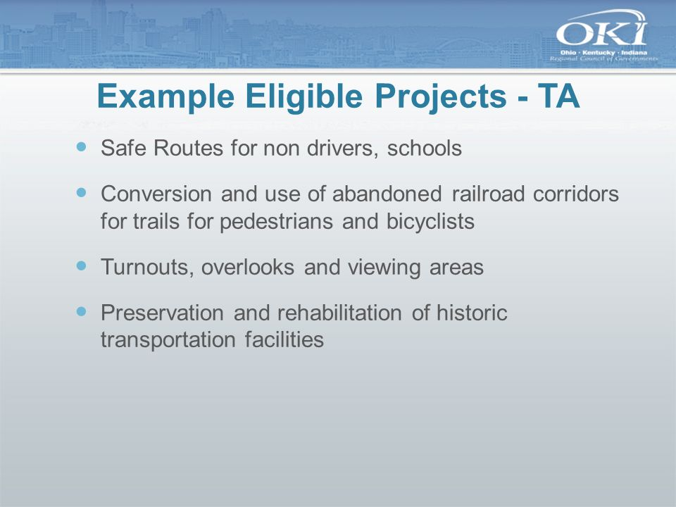 Example Eligible Projects - CMAQ Traffic signal coordination/optimization Addition of intersection turn lanes Transit vehicle replacement New transit service and transit facilities Ozone reduction programs Rideshare program Alternative fuel/diesel retrofit Note: CMAQ funds are not sub-allocated to OKI in OH & KY