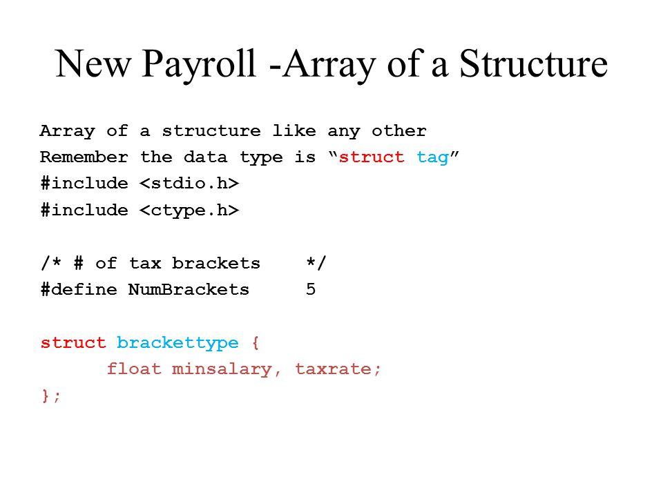 /* The prototypes */ voidgetbrackets(struct brackettype brackets[]); voidgetinput(float *hours, float *rate); floatgetgross(float hours, float rate); floatgettax(float gross, struct brackettype brackets[]); voidwritecheck(float gross, float tax, float net, float rate, float hours); intcalcagain(void); Parameter of Array of a structure type
