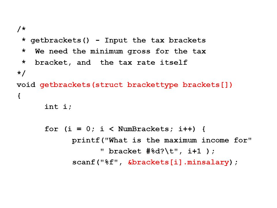 printf( What is the tax rate for bracket #%d?\t , i+1); scanf( %f , &brackets[i].taxrate); brackets[i].taxrate = brackets[i].taxrate/100; } printf( \n\n\n ); }
