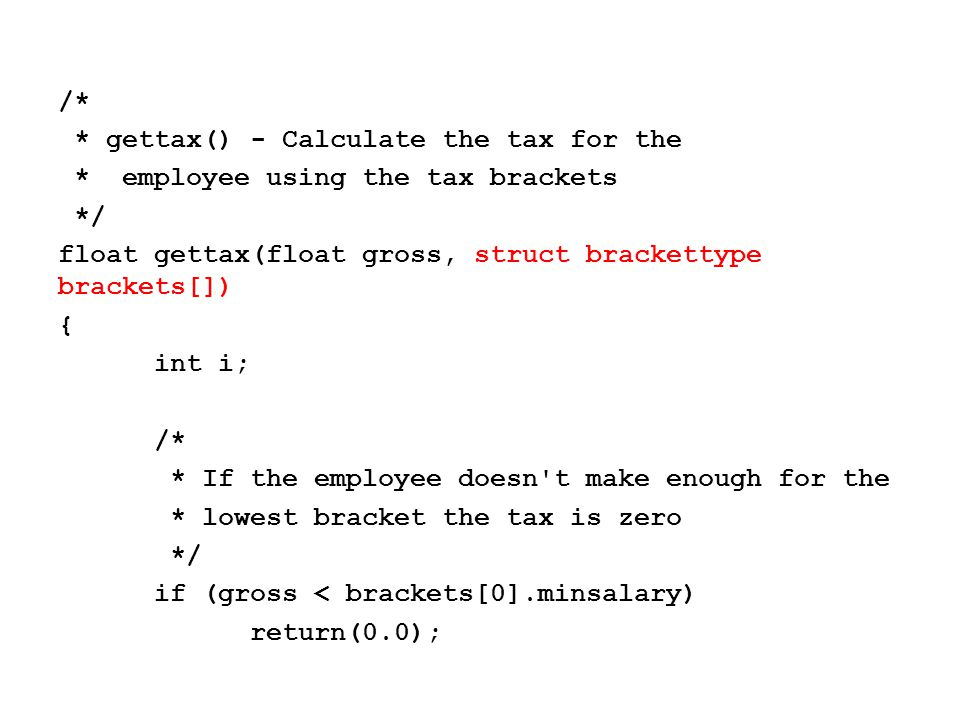 /* * Find the appropriate bracket for the * employee */ for (i = 1; i < NumBrackets; i++) { if (gross < brackets[i].minsalary) return(brackets[i-1].taxrate*gross); } /* The employee is in the highest bracket */ return(brackets[NumBrackets-1].taxrate*gross); }